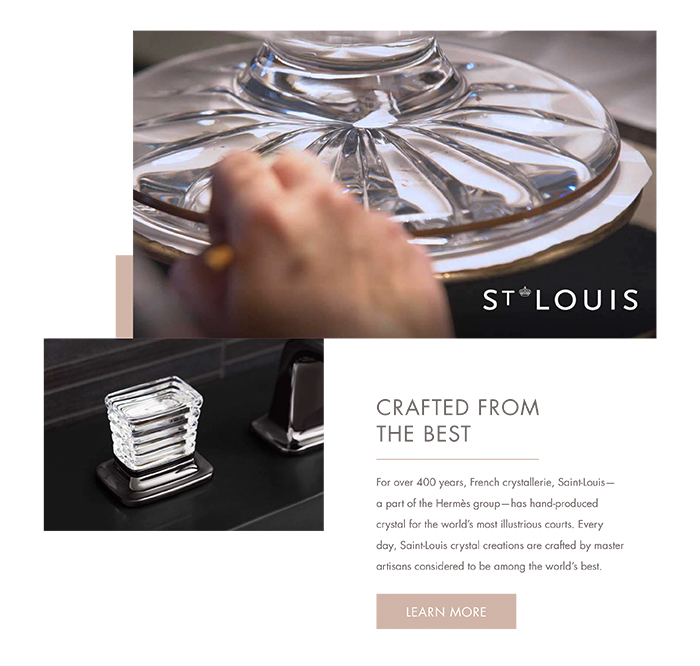 CRAFTED FROM THE BEST  |  For over 400 years, French crystallerie, Saint-Louis – a part of the Hermès group – has hand-produced crystal for the world's most illustrious courts. Every day, Saint-Louis crystal creations are crafted by master artisans considered to be among the world's best.  [LEARN MORE]