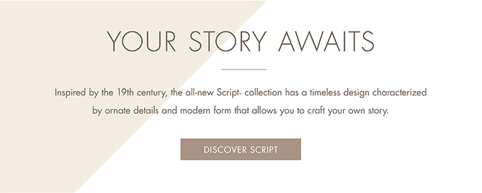 YOUR STORY AWAITS   |   Inspired by the 19th century, the all-new Script™ collection has a timeless design characterized by ornate details and modern form that allows you to craft your own story  [ DISCOVER SCRIPT ]