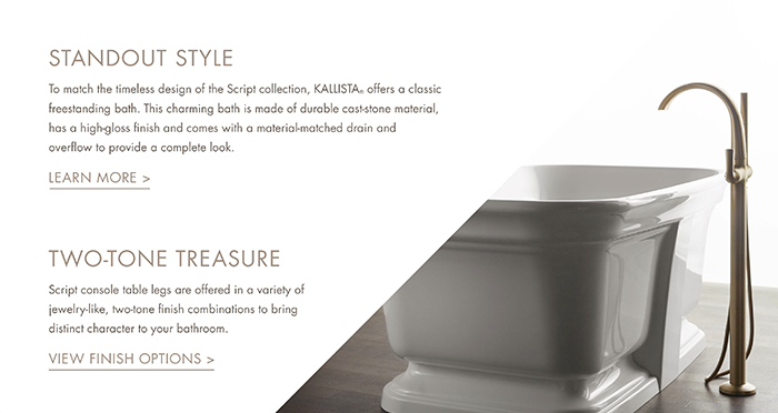 STANDOUT STYLE   |   To match the timeless design of the Script collection, KALLISTA® offers a classic freestanding bath. This charming bath is made of durable cast-stone material, has a high-gloss finish and comes with a material-matched drain and overflow to provide a complete look.  [ LEARN MORE > ]