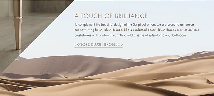 A TOUCH OF BRILLIANCE   |   To complement the beautiful design of the Script collection, we are proud to announce our new living finish, Blush Bronze. Like a sun-kissed desert, Blush Bronze marries delicate brushstrokes with a vibrant warmth to add a sense of splendor to your bathroom. [ EXPLORE BLUSH BRONZE > ]