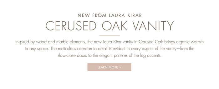NEW FROM LAURA KIRAR - CERUSED OAK VANITY  |  Inspired by wood and marble elements, the new Laura Kirar vanity in Cerused Oak brings organic warmth to any space. The meticulous attention to detail is evident in every aspect of the vanity—from the slow-close doors to the elegant patterns of the leg accents.   [ LEARN MORE > ]