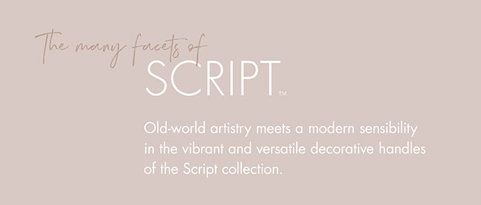 The many facets of   |   SCRIPT™  |    Old-world artistry meets a modern sensibility in the vibrant and versatile decorative handles of the Script collection