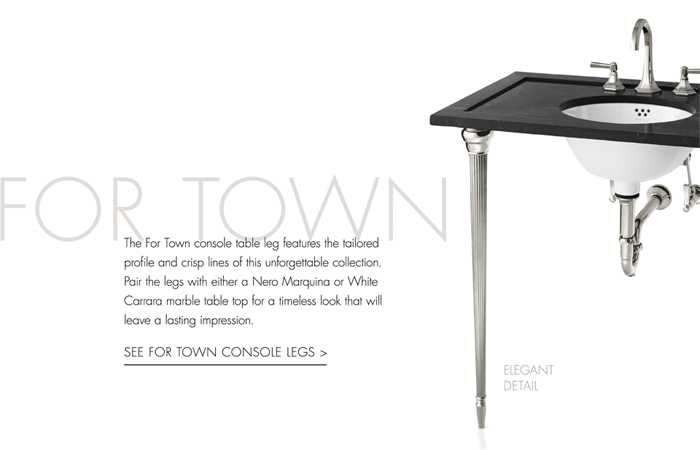 FOR TOWN       The For Town console table leg features the tailored profile and crisp lines of this unforgettable collection. Pair the legs with either a Nero Marquina or White Carrara marble table top for a timeless look that will leave a lasting impression. [ SEE FOR TOWN CONSOLE LEGS > ]   ELEGANT DETAIL