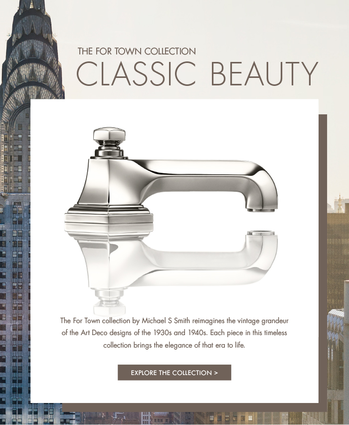 THE FOR TOWN COLLECTION   |   CLASSIC BEAUTY   |   The For Town collection by Michael S Smith reimagines the vintage grandeur of the Art Deco designs of the 1930s and 1940s. Each piece in this timeless collection brings the elegance of that era to life.   [ EXPLORE THE COLLECTION > ]