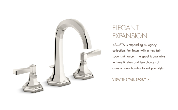 ELEGANTE EXPANSION  |   KALLISTA is expanding its legacy collection, For Town, with a new tallspout sink faucet. The spout is available in three finishes and two choices of cross or lever handles to suit your style. [ VIEW THE TALL SPOUT > ]