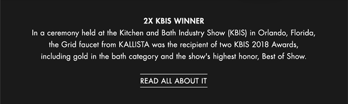 2X KBIS WINNER   |   In a ceremony held at the Kitchen and Bath Industry Show (KBIS) in Orlando, Florida, the Grid faucet from KALLISTA was the recipient of two KBIS 2018 Awards, including gold in the bath category and the show's highest honor, Best of Show. [ READ ALL ABOUT IT ]