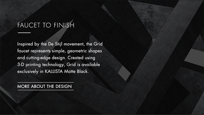 FAUCET TO FINISH   |   Inspired by the De Stijl movement, the Grid faucet represents simple, geometric shapes and cutting-edge design. Created using 3-D printing technology, Grid is available exclusively in KALLISTA Matte Black.   [ MORE ABOUT THE DESIGN ]