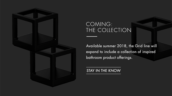 COMING: THE COLLECTION   |   Available summer 2018, the Grid line will expand to include a collection of inspired bathroom product offerings.    [ STAY IN THE KNOW ]