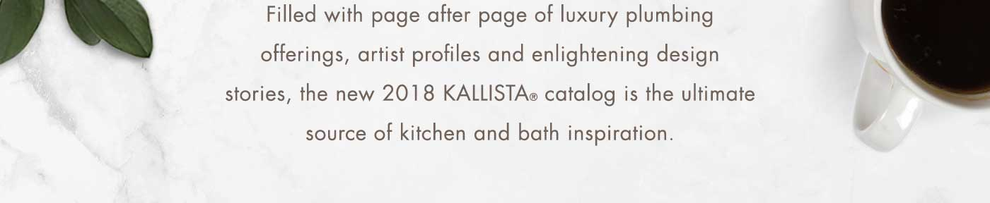 Filled with page after page of luxury plumbing offerings, artist profiles and enlightening design stories, the new 2018 KALLISTA® catalog is the ultimate source of kitchen and bath inspiration.
