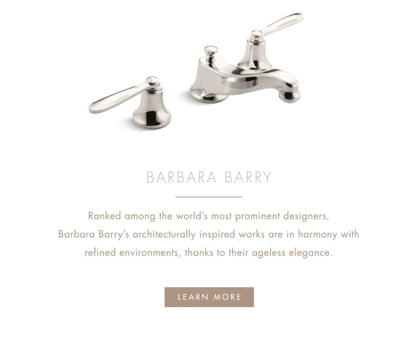 BARBARA BARRY | Ranked among the world's most prominent designers, Barbara Barry's architecturally inspired works are in harmony with refined environments, thanks to their ageless elegance. | LEARN MORE
