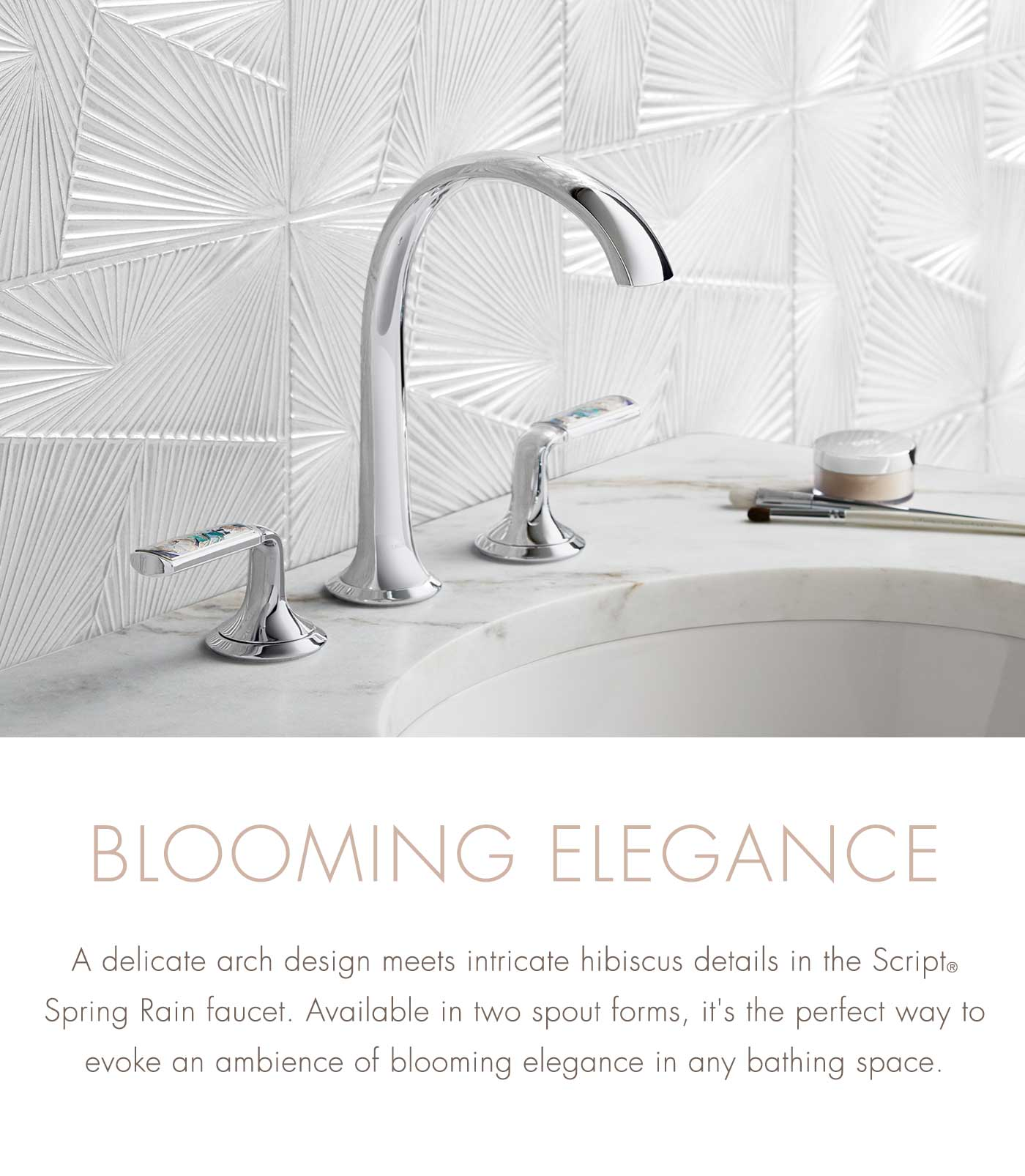 BLOOMING ELEGANCE   A delicate arch design meets intricate hibiscus details in the Script® Spring Rain faucet. Available in two spout forms, it's the perfect way to evoke an ambience of blooming elegance in any bathing space.