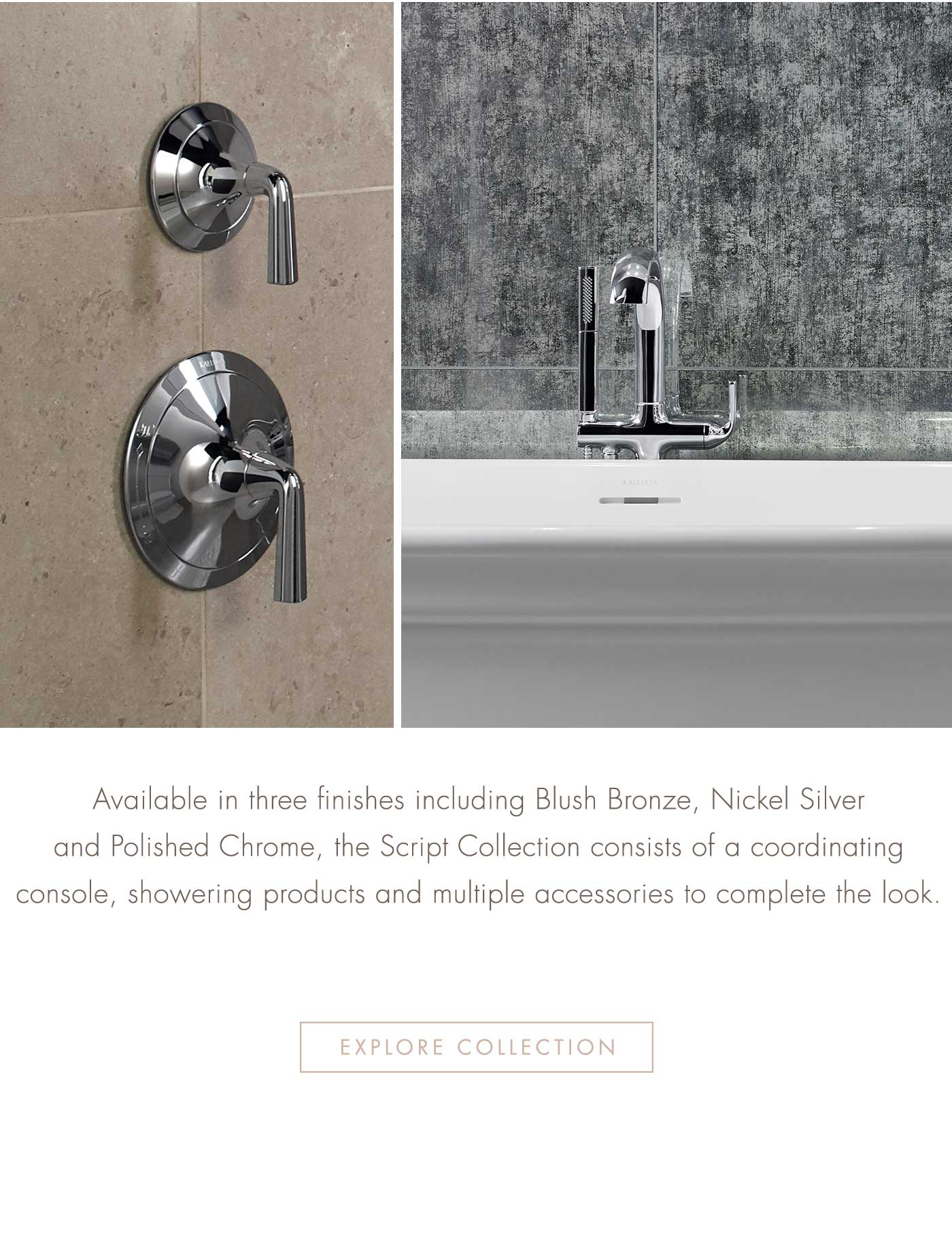 Available in three finishes including Blush Bronze, Nickel Silver and Chrome, the Script Collection consists of a coordinating console, showering products and multiple accessories to complete the look.   EXPLORE COLLECTION
