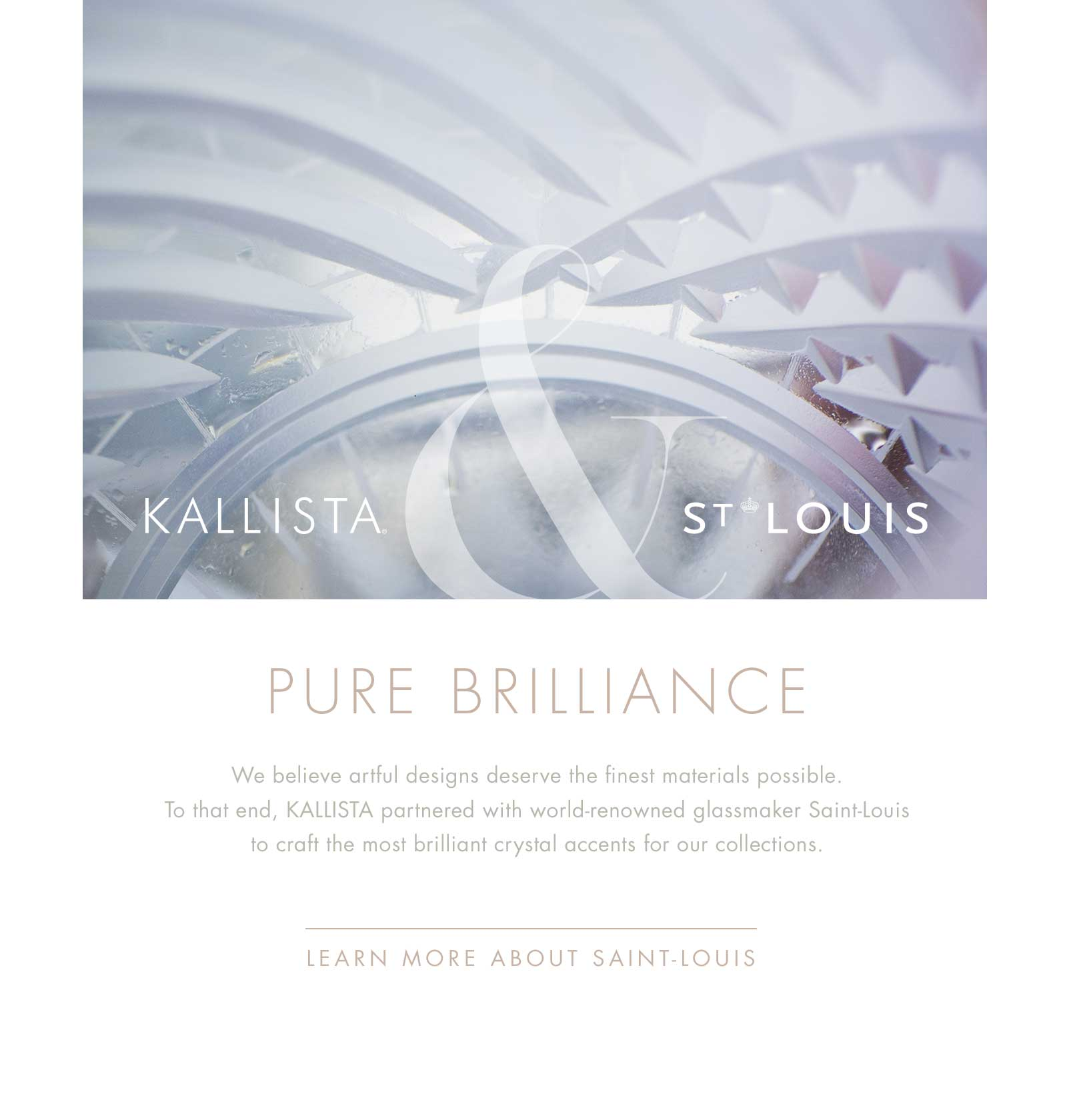 KALLISTA & St. Louis | PURE BRILLIANCE | We believe artful designs deserve the finest materials possible. To that end, KALLISTA partnered with world-renowned glassmaker Saint-Louis to craft the most brilliant crystal accents for our collections. | LEARN MORE ABOUT SAINT-LOUIS