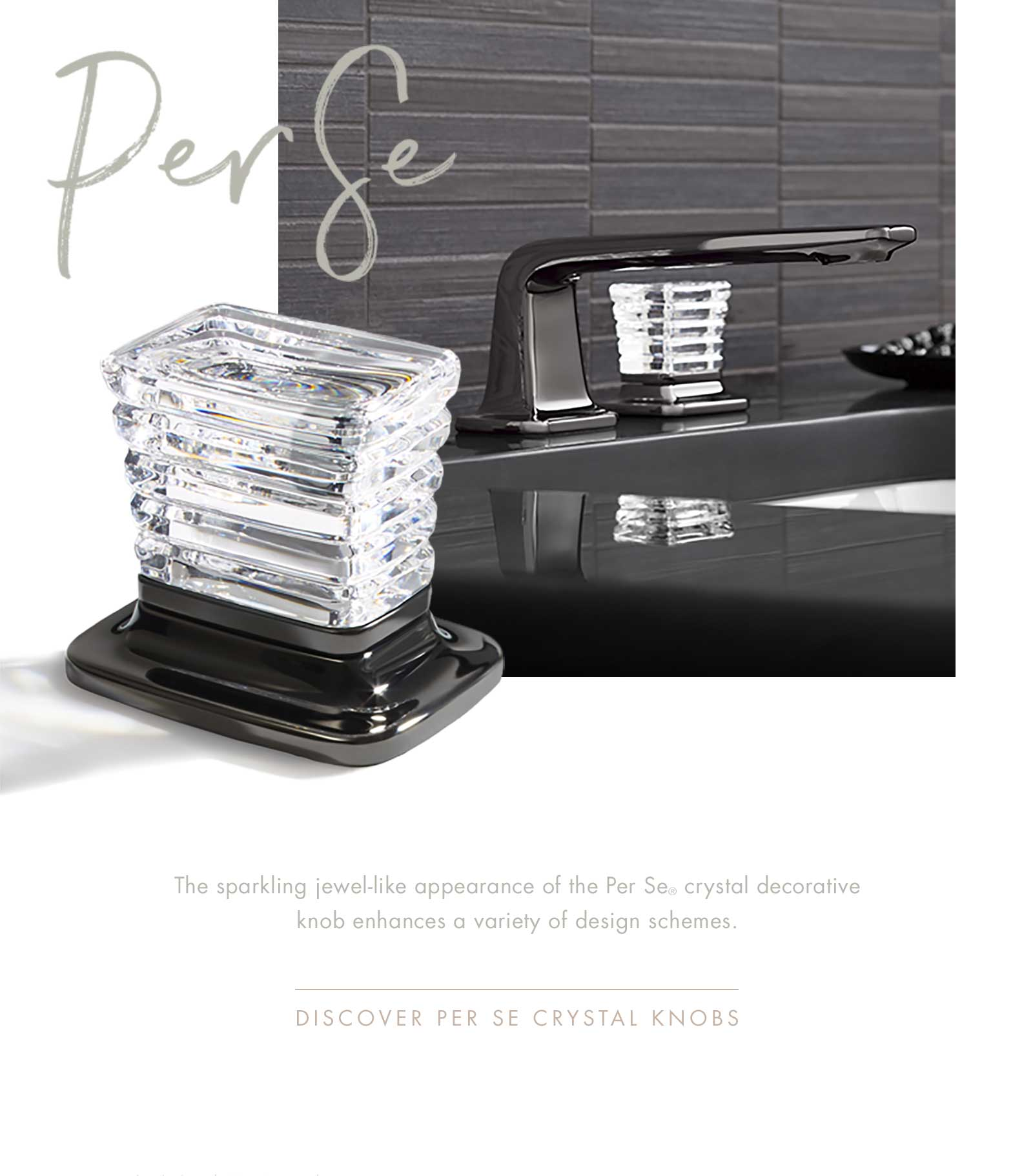 Per Se | The sparkling jewel-like appearance of the Per Se® crystal decorative knob enhances a variety of design schemes. | DISCOVER PER SE CRYSTAL KNOBS