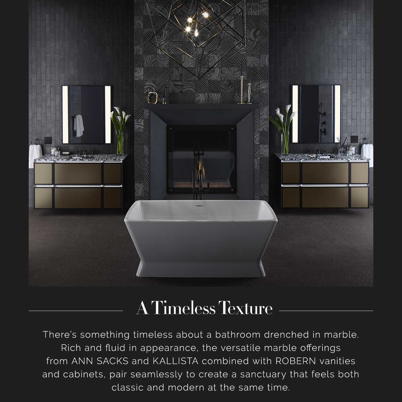 A Timeless Texture | There's something timeless about a bathroom drenched in marble. Rich and fluid in appearance, the versatile marble offerings from ANN SACKS and KALLISTA combined with ROBERN vanities and cabinets, pair seamlessly to create a sanctuary that feels both classic and modern at the same time.