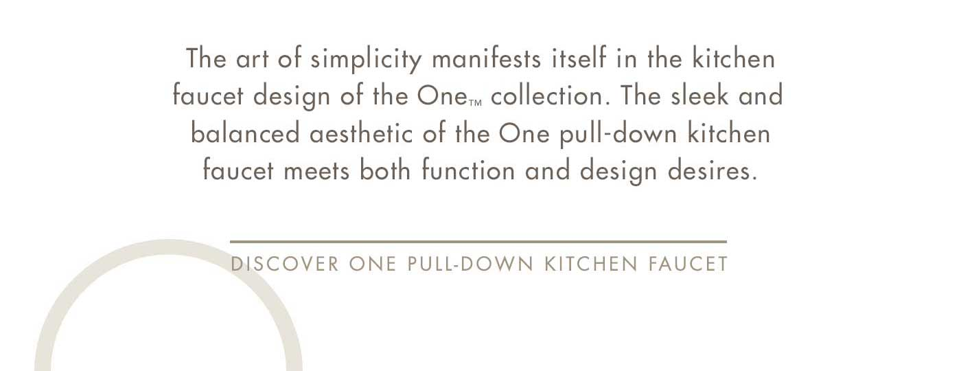 The art of simplicity manifests itself in the kitchen faucet design of the One™ collection. The sleek and balanced aesthetic of the One pull-down kitchen faucet meets both function and design desires. | Discover One Pull-Down Kitchen Faucet