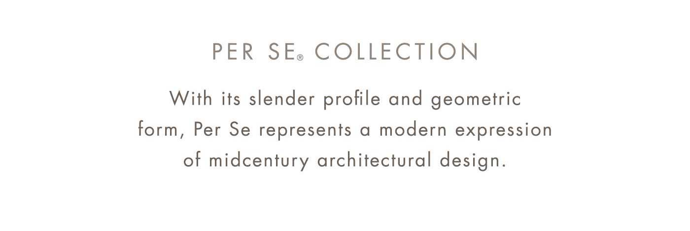 PER SE® COLLECTION | With its slender profile and geometric form, Per Se represents a modern expression of midcentury architectural design.