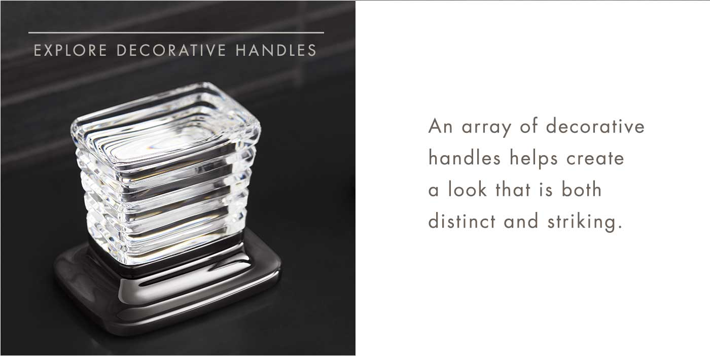 EXPLORE DECORATIVE HANDLES | An array of decorative handles helps create a look that is both distinct and striking.